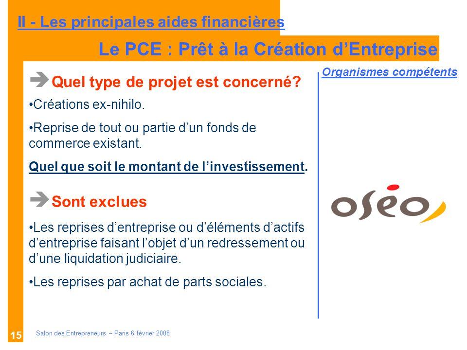 Description des aides Organismes compétents Salon des Entrepreneurs – Paris 6 février 2008 15 Le PCE : Prêt à la Création dEntreprise Quel type de projet est concerné.