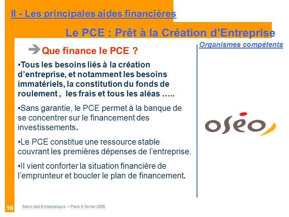 Description des aides Organismes compétents Salon des Entrepreneurs – Paris 6 février 2008 16 Que finance le PCE ? Tous les besoins liés à la création