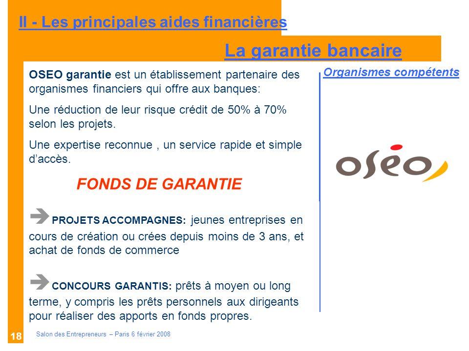 Description des aides Organismes compétents Salon des Entrepreneurs – Paris 6 février 2008 18 II - Les principales aides financières OSEO garantie est un établissement partenaire des organismes financiers qui offre aux banques: Une réduction de leur risque crédit de 50% à 70% selon les projets.