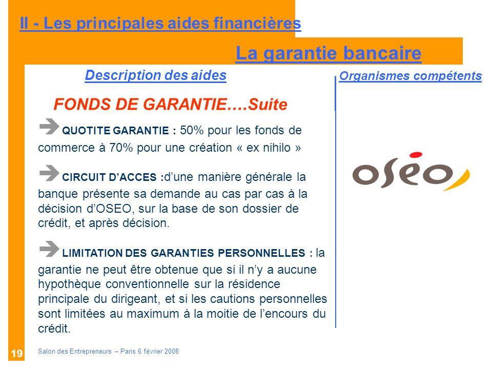 Description des aides Organismes compétents Salon des Entrepreneurs – Paris 6 février 2008 19 II - Les principales aides financières FONDS DE GARANTIE