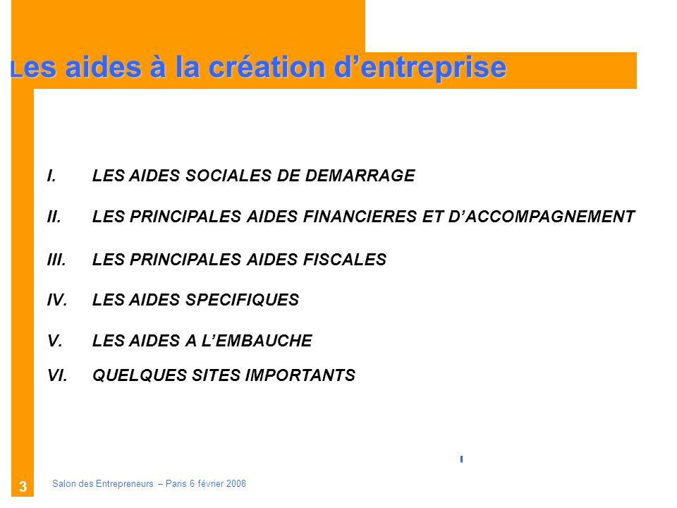 Description des aides Organismes compétents Salon des Entrepreneurs – Paris 6 février 2008 3 L es aides à la création dentreprise I.LES AIDES SOCIALES DE DEMARRAGE II.LES PRINCIPALES AIDES FINANCIERES ET DACCOMPAGNEMENT III.LES PRINCIPALES AIDES FISCALES IV.LES AIDES SPECIFIQUES V.LES AIDES A LEMBAUCHE VI.QUELQUES SITES IMPORTANTS