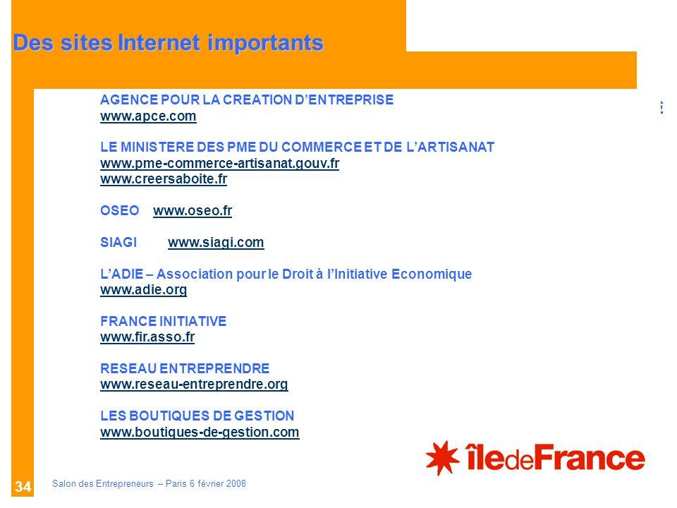 Description des aides Organismes compétents Salon des Entrepreneurs – Paris 6 février 2008 34 AGENCE POUR LA CREATION DENTREPRISE www.apce.com LE MINISTERE DES PME DU COMMERCE ET DE LARTISANAT www.pme-commerce-artisanat.gouv.fr www.creersaboite.fr OSEO www.oseo.frwww.oseo.fr SIAGIwww.siagi.comwww.siagi.com LADIE – Association pour le Droit à lInitiative Economique www.adie.org FRANCE INITIATIVE www.fir.asso.fr RESEAU ENTREPRENDRE www.reseau-entreprendre.org LES BOUTIQUES DE GESTION www.boutiques-de-gestion.com Des sites Internet importants