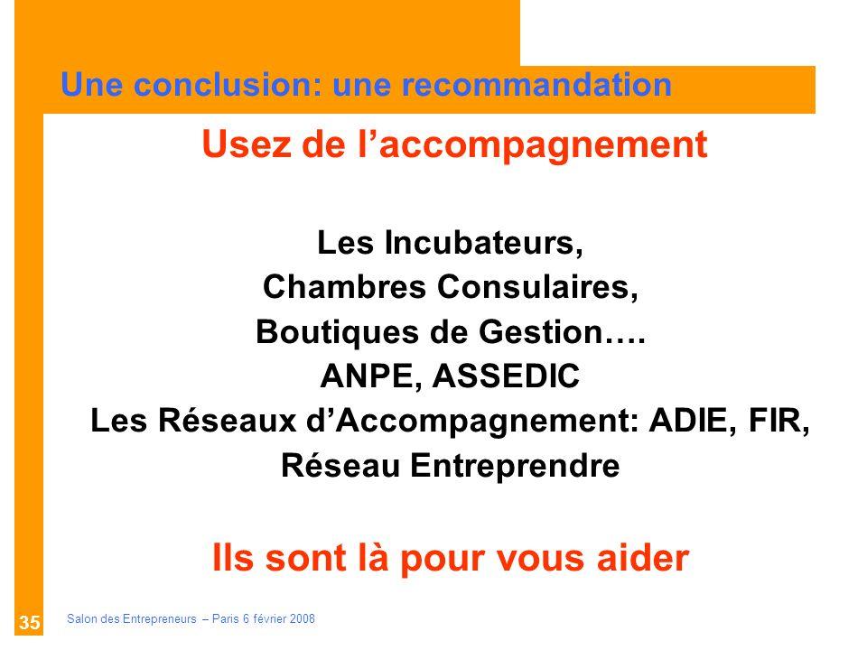 Description des aides Organismes compétents Salon des Entrepreneurs – Paris 6 février 2008 35 U Usez de laccompagnement Les Incubateurs, Chambres Consulaires, Boutiques de Gestion….