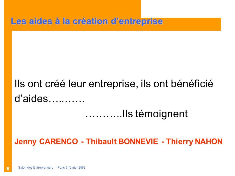 Description des aides Organismes compétents Salon des Entrepreneurs – Paris 6 février 2008 6 Ils ont créé leur entreprise, ils ont bénéficié daides…..
