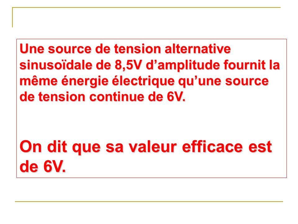 Une source de tension alternative sinusoïdale de 8,5V damplitude fournit la même énergie électrique quune source de tension continue de 6V. On dit que