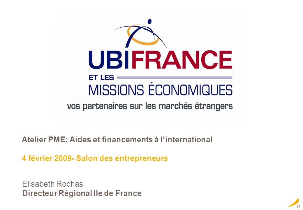15 Elisabeth Rochas Directeur Régional Ile de France Atelier PME: Aides et financements à linternational 4 février 2009- Salon des entrepreneurs