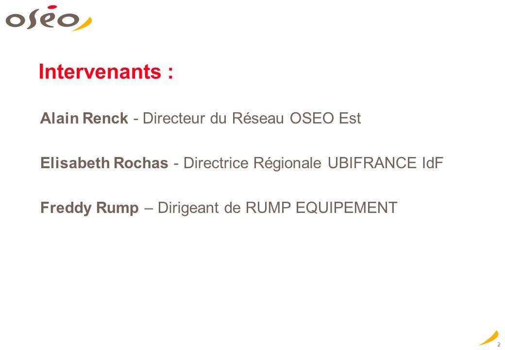2 Intervenants : Alain Renck - Directeur du Réseau OSEO Est Elisabeth Rochas - Directrice Régionale UBIFRANCE IdF Freddy Rump – Dirigeant de RUMP EQUI