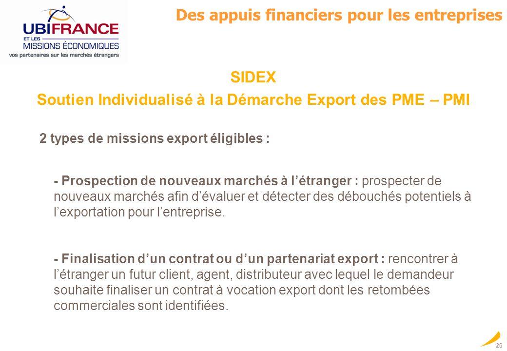 26 SIDEX Soutien Individualisé à la Démarche Export des PME – PMI 2 types de missions export éligibles : - Prospection de nouveaux marchés à létranger