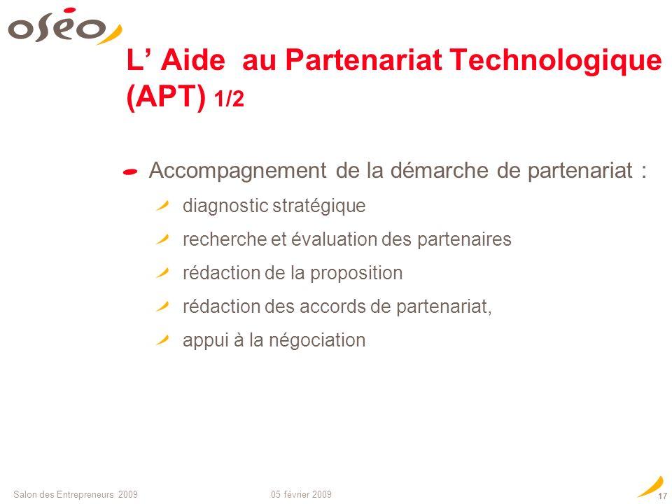 05 février 2009Salon des Entrepreneurs 2009 16 Comment financer le montage de votre projet européen ? LAide au Partenariat Technologique (APT) Destiné