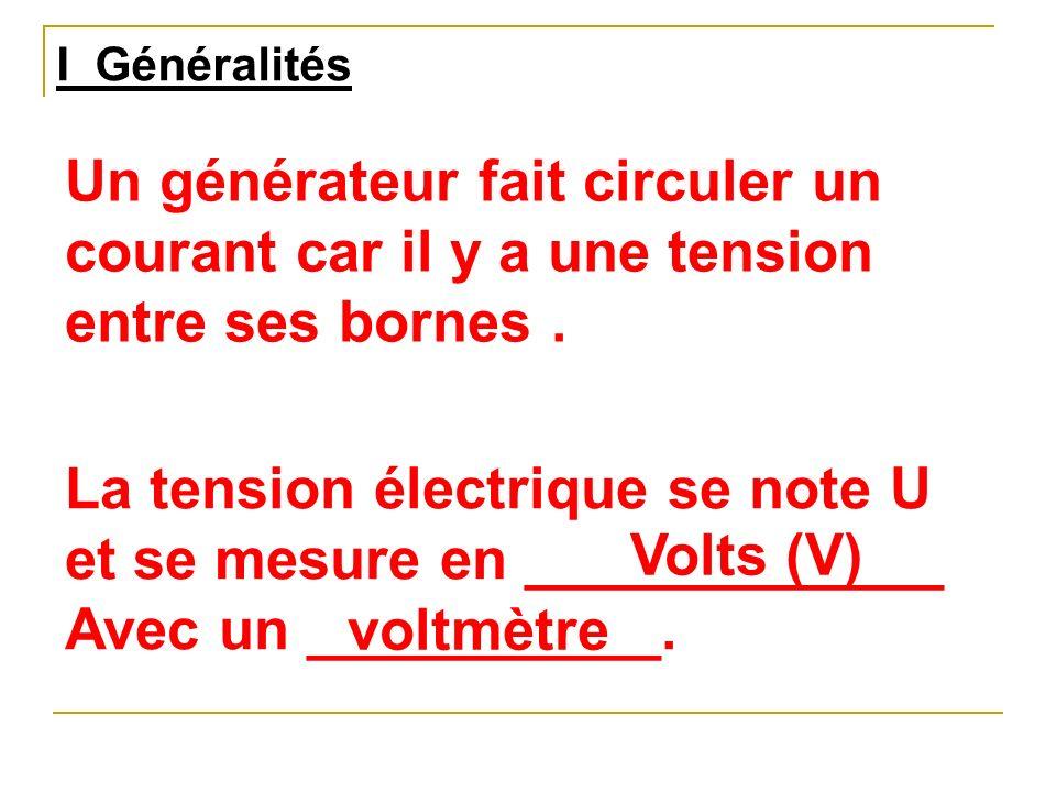 I Généralités Un générateur fait circuler un courant car il y a une tension entre ses bornes. La tension électrique se note U et se mesure en ________