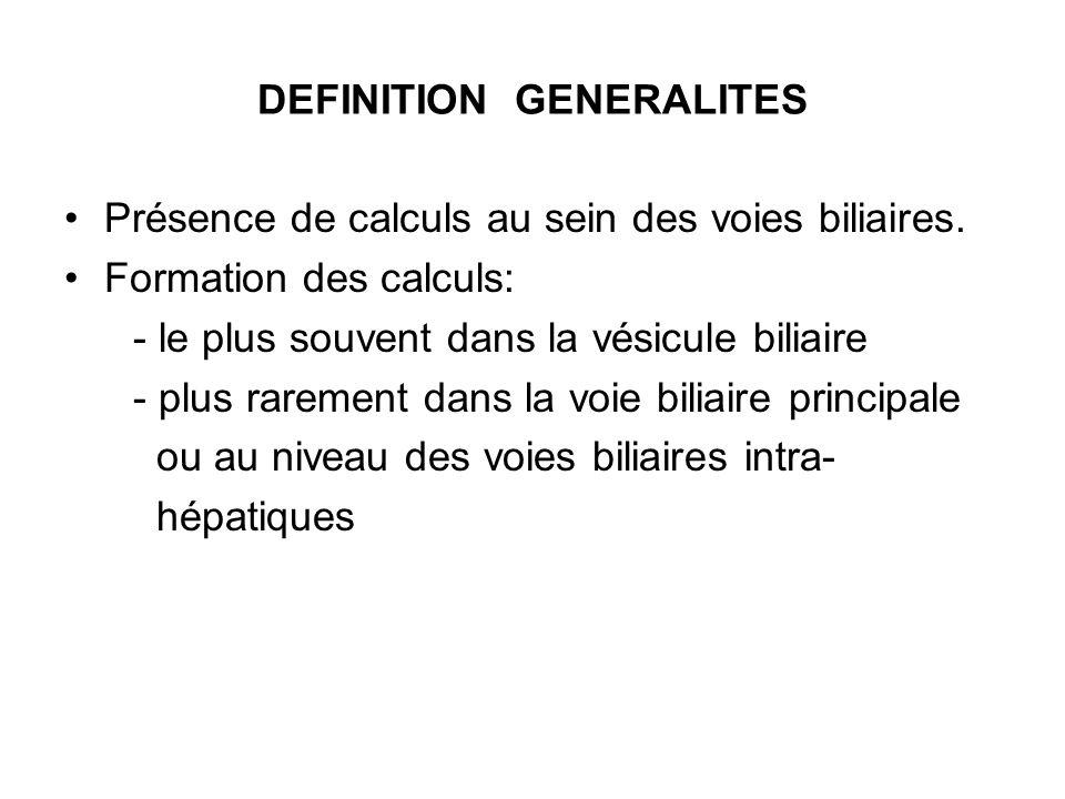 DEFINITION GENERALITES Présence de calculs au sein des voies biliaires. Formation des calculs: - le plus souvent dans la vésicule biliaire - plus rare