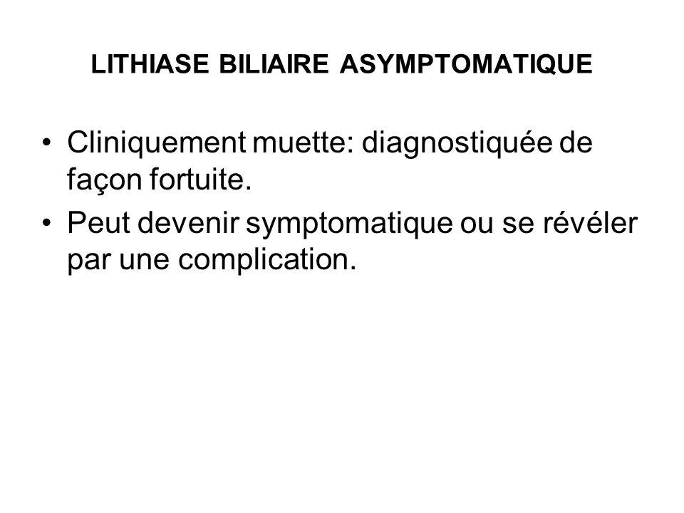 LITHIASE BILIAIRE ASYMPTOMATIQUE Cliniquement muette: diagnostiquée de façon fortuite. Peut devenir symptomatique ou se révéler par une complication.