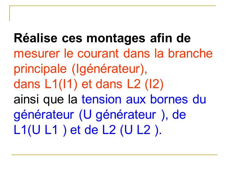 Réalise ces montages afin de mesurer le courant dans la branche principale (Igénérateur), dans L1(I1) et dans L2 (I2) ainsi que la tension aux bornes
