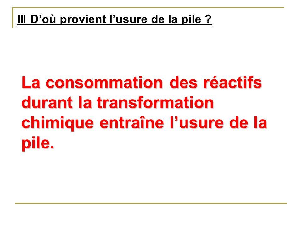 III Doù provient lusure de la pile ? La consommation des réactifs durant la transformation chimique entraîne lusure de la pile.