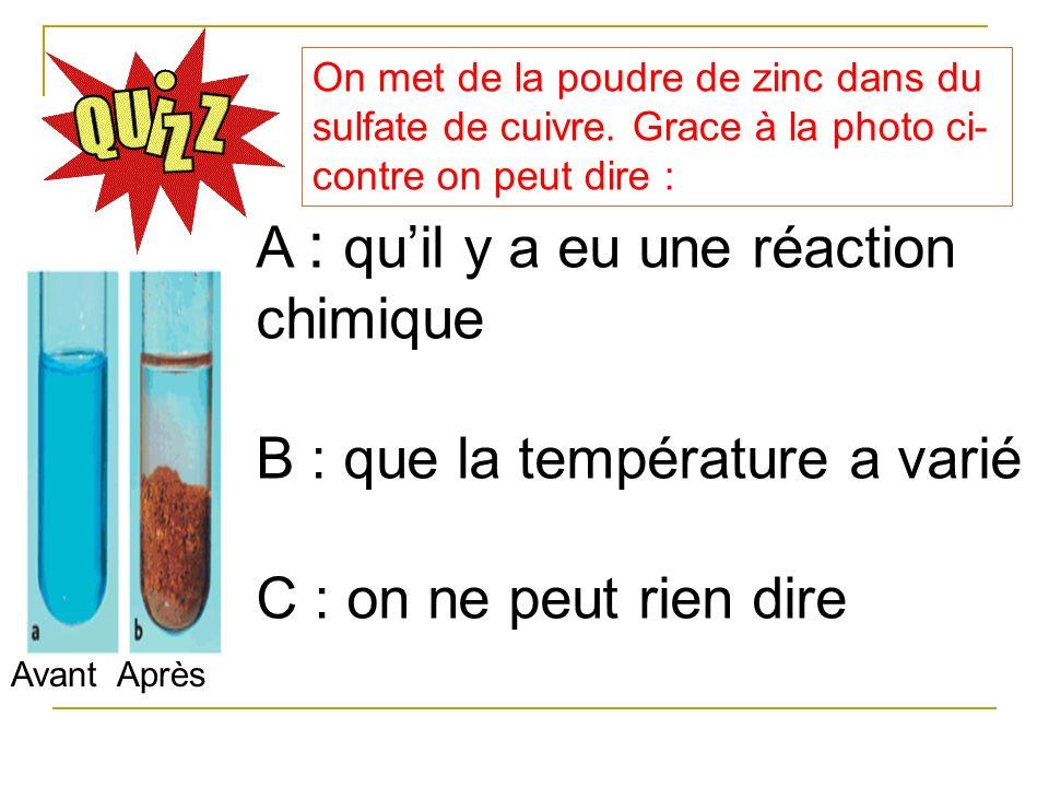 On met de la poudre de zinc dans du sulfate de cuivre. Grace à la photo ci- contre on peut dire : A : quil y a eu une réaction chimique B : que la tem