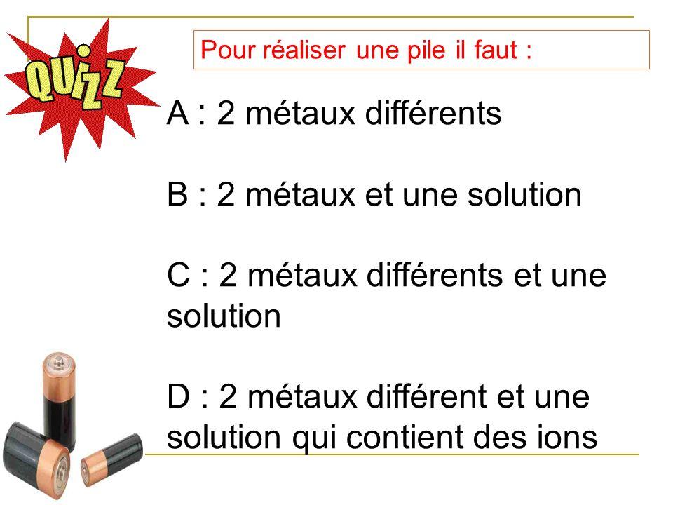 Pour réaliser une pile il faut : A : 2 métaux différents B : 2 métaux et une solution C : 2 métaux différents et une solution D : 2 métaux différent e
