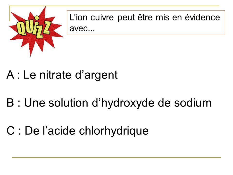 Lion cuivre peut être mis en évidence avec... A : Le nitrate dargent B : Une solution dhydroxyde de sodium C : De lacide chlorhydrique