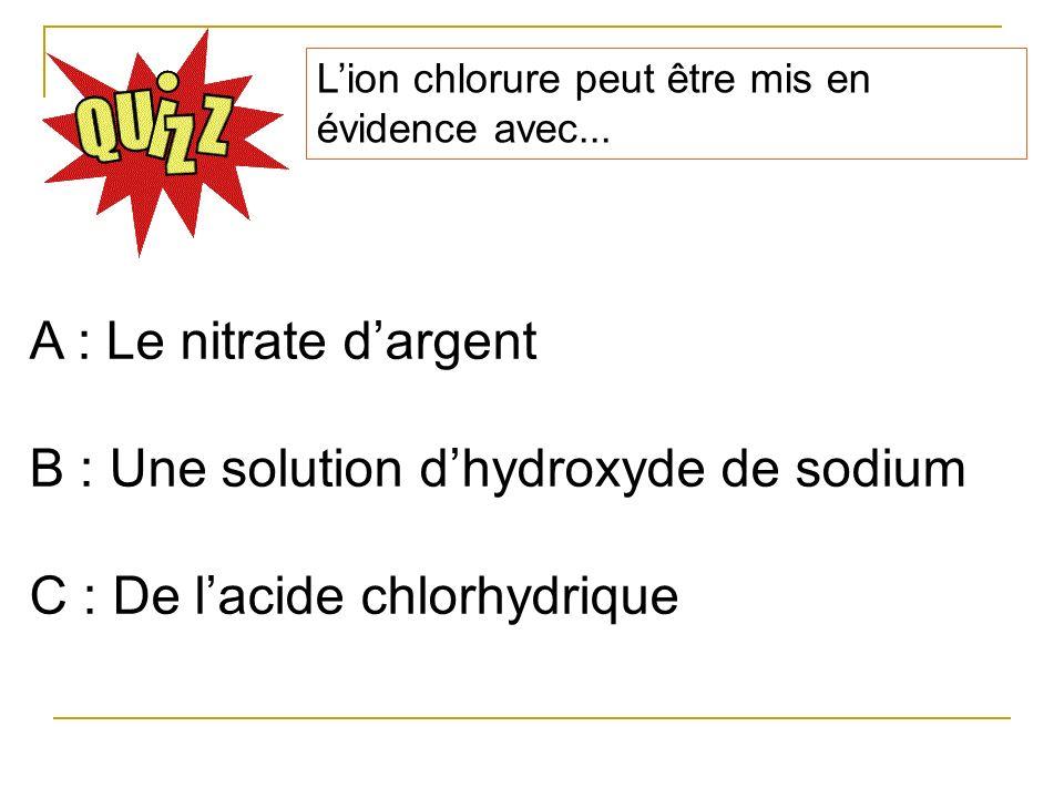 Lion chlorure peut être mis en évidence avec... A : Le nitrate dargent B : Une solution dhydroxyde de sodium C : De lacide chlorhydrique