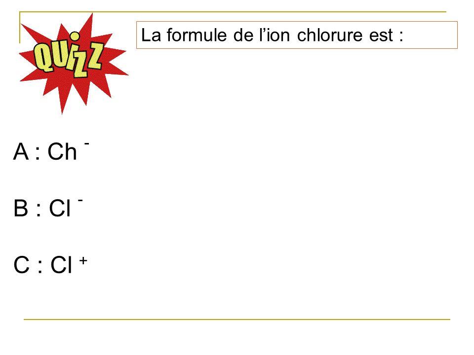 La formule de lion chlorure est : A : Ch - B : Cl - C : Cl +