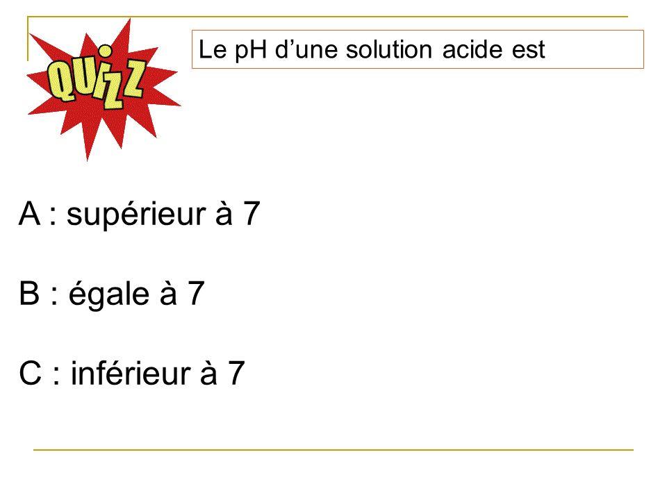 Le pH dune solution neutre est A : supérieur à 7 B : égale à 7 C : inférieur à 7