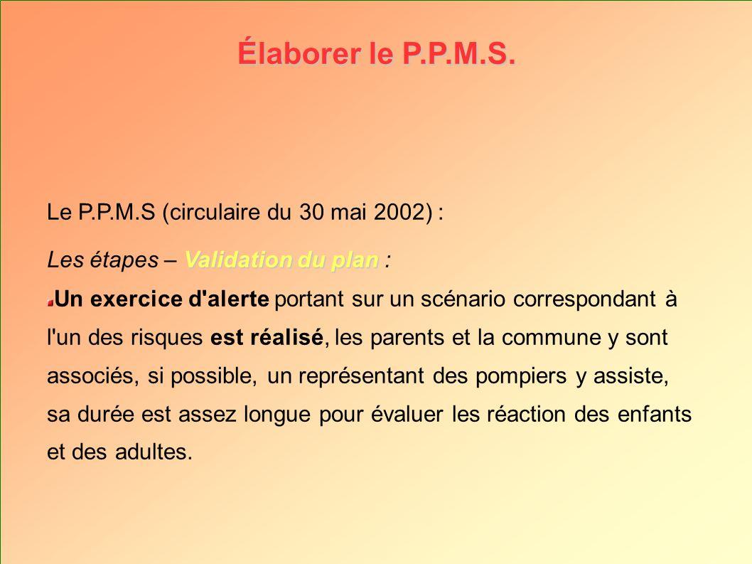 Élaborer le P.P.M.S. Le P.P.M.S (circulaire du 30 mai 2002) : Validation du plan Les étapes – Validation du plan : Un exercice d'alerte portant sur un