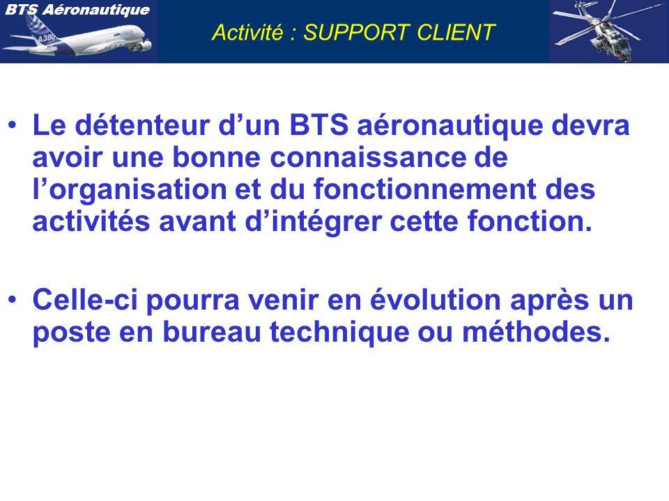 BTS Aéronautique Activité : SUPPORT CLIENT Le détenteur dun BTS aéronautique devra avoir une bonne connaissance de lorganisation et du fonctionnement