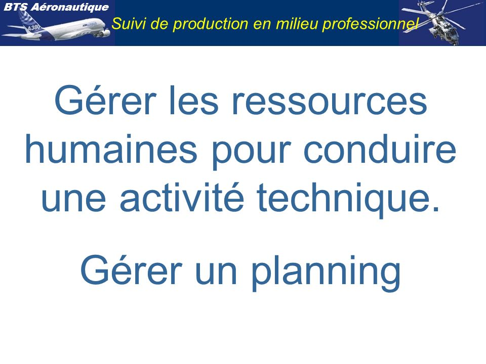 BTS Aéronautique Suivi de production en milieu professionnel Gérer les ressources humaines pour conduire une activité technique. Gérer un planning