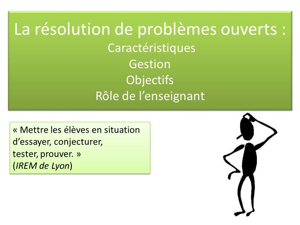 La résolution de problèmes ouverts : Caractéristiques Gestion Objectifs Rôle de lenseignant « Mettre les élèves en situation dessayer, conjecturer, tester, prouver.