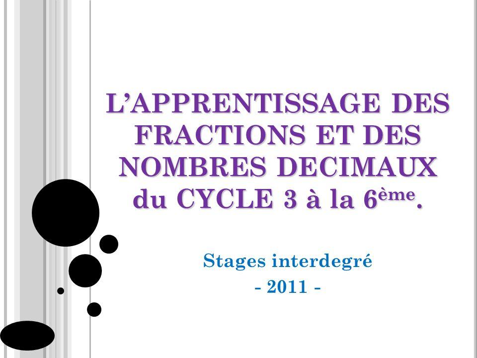LAPPRENTISSAGE DES FRACTIONS ET DES NOMBRES DECIMAUX du CYCLE 3 à la 6 ème. Stages interdegré - 2011 -