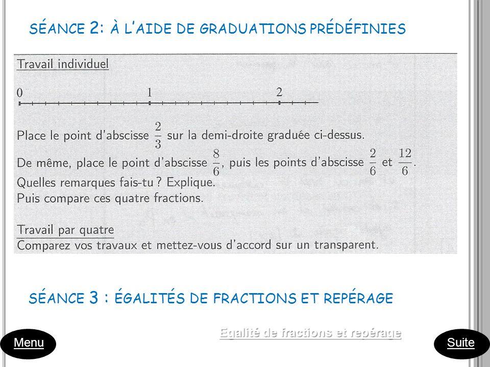 Menu Suite SÉANCE 2: À L AIDE DE GRADUATIONS PRÉDÉFINIES SÉANCE 3 : ÉGALITÉS DE FRACTIONS ET REPÉRAGE Egalité de fractions et repérage Egalité de frac