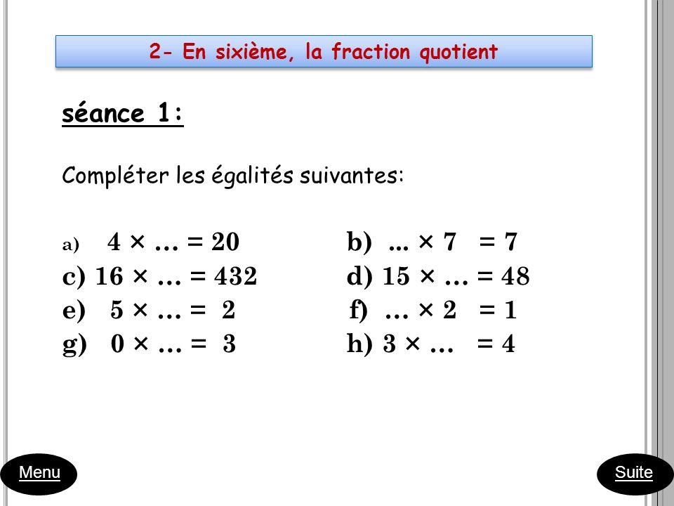 séance 1: Compléter les égalités suivantes: a) 4 × … = 20 b)... × 7 = 7 c) 16 × … = 432 d) 15 × … = 48 e) 5 × … = 2 f) … × 2 = 1 g) 0 × … = 3 h) 3 × …
