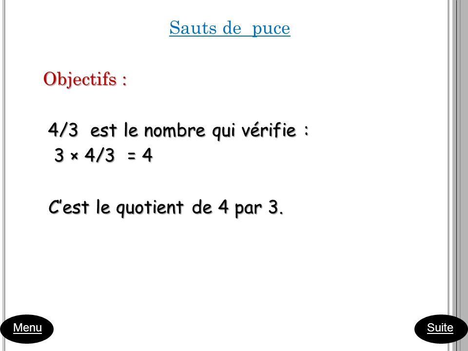 Sauts de puce Objectifs : 4/3 est le nombre qui vérifie : 4/3 est le nombre qui vérifie : 3 × 4/3 = 4 3 × 4/3 = 4 Cest le quotient de 4 par 3. Cest le