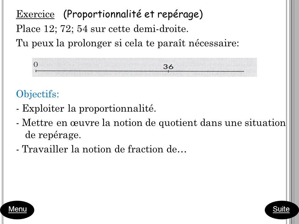 Menu Suite Exercice (Proportionnalité et repérage) Place 12; 72; 54 sur cette demi-droite. Tu peux la prolonger si cela te paraît nécessaire: Objectif