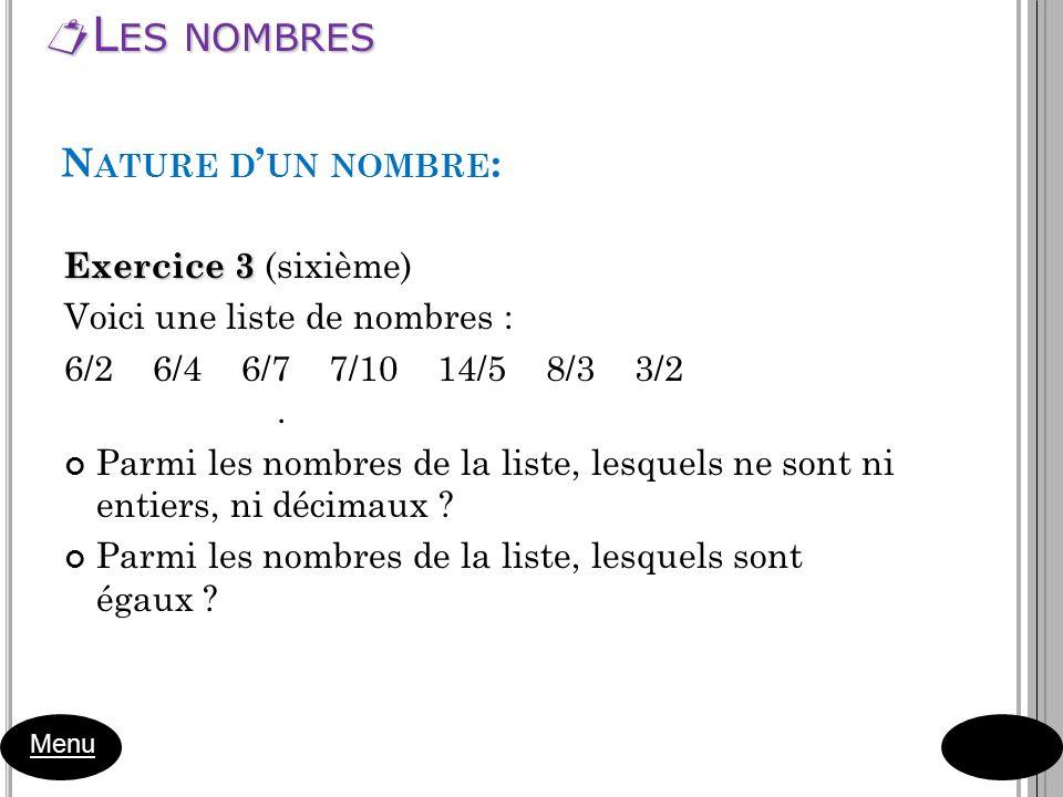 L ES NOMBRES L ES NOMBRES Menu Exercice 3 Exercice 3 (sixième) Voici une liste de nombres : 6/2 6/4 6/7 7/10 14/5 8/3 3/2. Parmi les nombres de la lis