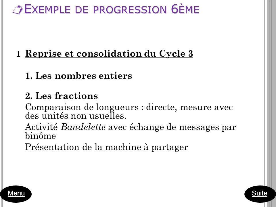 E XEMPLE DE PROGRESSION 6 ÈME E XEMPLE DE PROGRESSION 6 ÈME Menu I Reprise et consolidation du Cycle 3 1. Les nombres entiers 2. Les fractions Compara