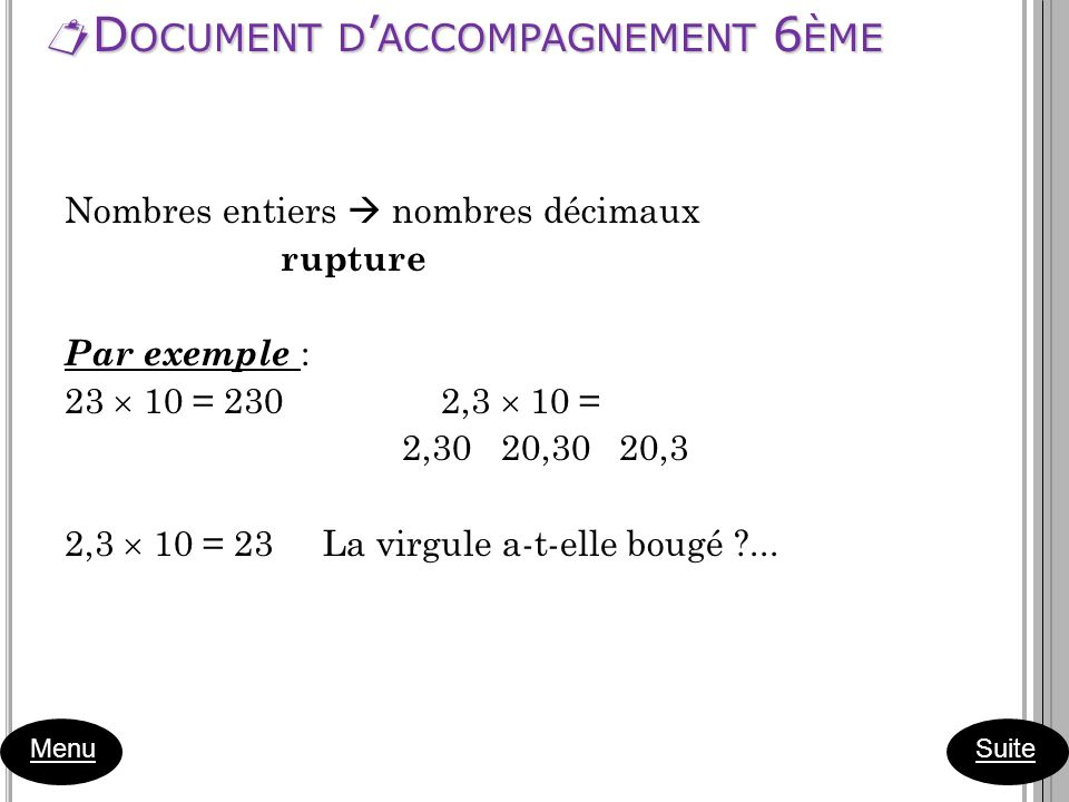 D OCUMENT D ACCOMPAGNEMENT 6 ÈME D OCUMENT D ACCOMPAGNEMENT 6 ÈME Menu Nombres entiers nombres décimaux rupture Par exemple : 23 10 = 230 2,3 10 = 2,3
