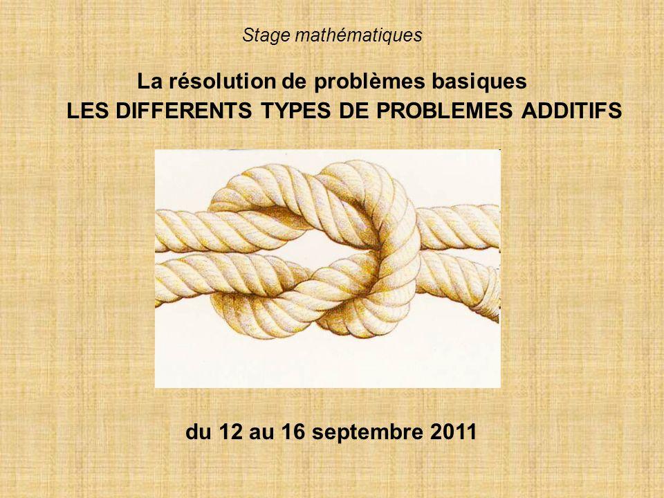 Stage mathématiques La résolution de problèmes basiques LES DIFFERENTS TYPES DE PROBLEMES ADDITIFS du 12 au 16 septembre 2011
