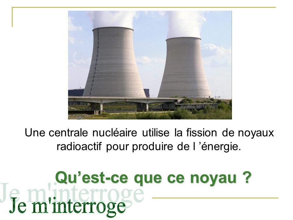 Une centrale nucléaire utilise la fission de noyaux radioactif pour produire de l énergie. Quest-ce que ce noyau ?