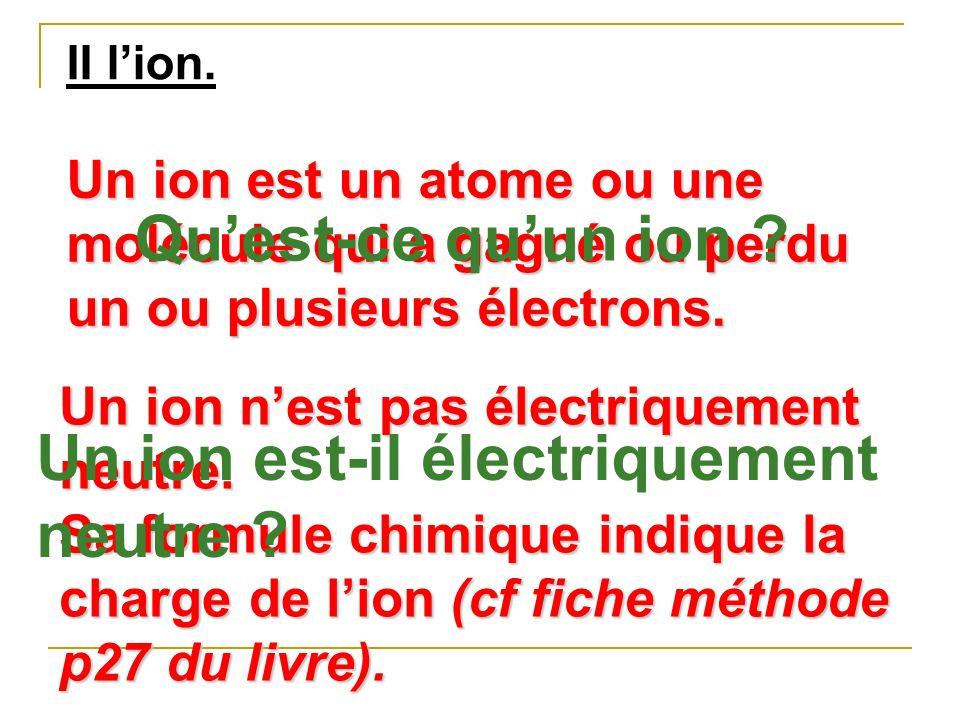II lion. Un ion est un atome ou une molécule qui a gagné ou perdu un ou plusieurs électrons. Un ion nest pas électriquement neutre. Sa formule chimiqu