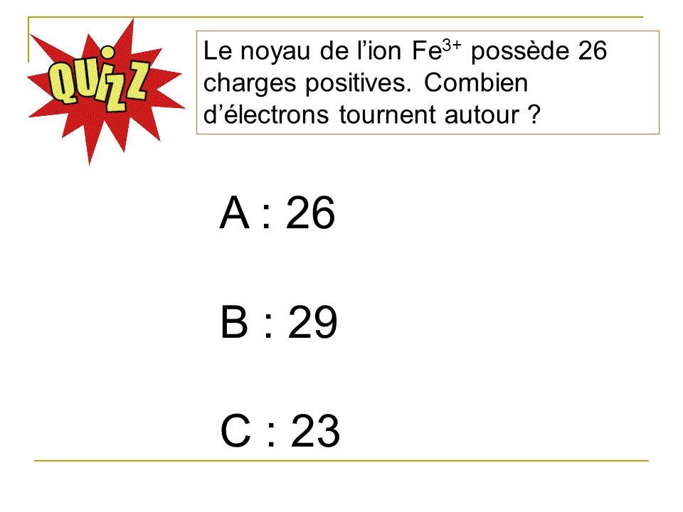 A : 26 B : 29 C : 23 Le noyau de lion Fe 3+ possède 26 charges positives. Combien délectrons tournent autour ?
