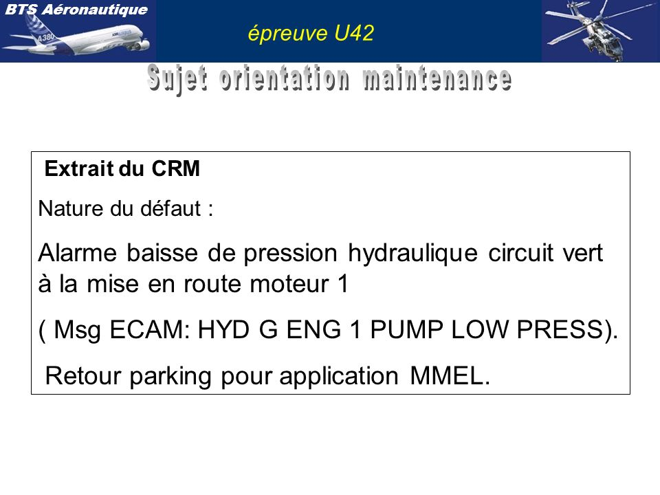 BTS Aéronautique épreuve U42 Extrait du CRM Nature du défaut : Alarme baisse de pression hydraulique circuit vert à la mise en route moteur 1 ( Msg EC