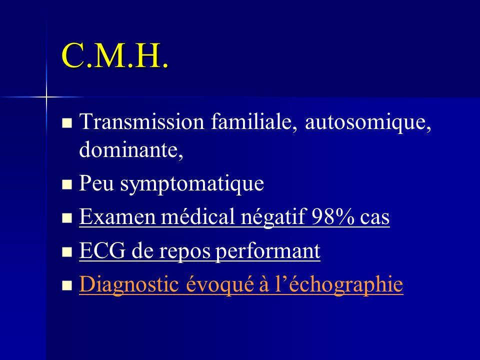 C.M.H. Transmission familiale, autosomique, dominante, Peu symptomatique Examen médical négatif 98% cas ECG de repos performant Diagnostic évoqué à lé