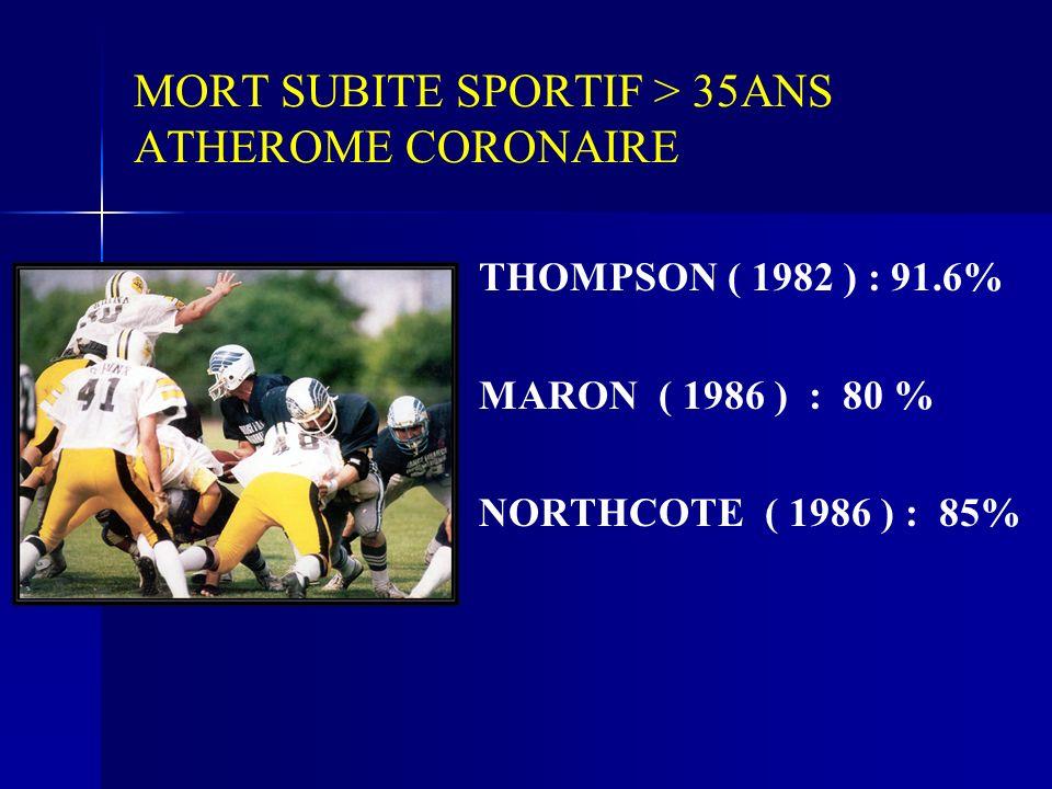 MORT SUBITE SPORTIF > 35ANS ATHEROME CORONAIRE THOMPSON ( 1982 ) : 91.6% MARON ( 1986 ) : 80 % NORTHCOTE ( 1986 ) : 85%