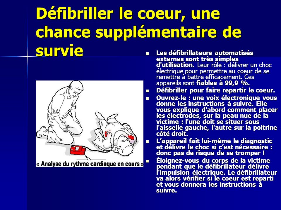 Défibriller le coeur, une chance supplémentaire de survie Les défibrillateurs automatisés externes sont très simples d'utilisation. Leur rôle : délivr