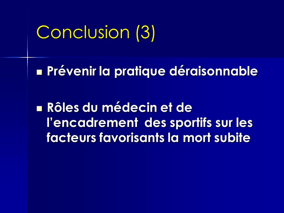 Conclusion (3) Prévenir la pratique déraisonnable Prévenir la pratique déraisonnable Rôles du médecin et de lencadrement des sportifs sur les facteurs favorisants la mort subite Rôles du médecin et de lencadrement des sportifs sur les facteurs favorisants la mort subite