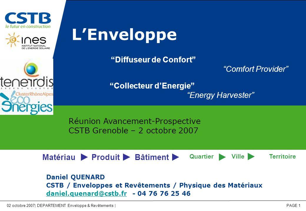 02 octobre 2007| DEPARTEMENT Enveloppe & Revêtements | PAGE 1 LEnveloppe Daniel QUENARD CSTB / Enveloppes et Revêtements / Physique des Matériaux daniel.quenard@cstb.frdaniel.quenard@cstb.fr - 04 76 76 25 46 Réunion Avancement-Prospective CSTB Grenoble – 2 octobre 2007 Bâtiment VilleTerritoire ProduitMatériau Quartier Diffuseur de Confort Comfort Provider Collecteur dEnergie Energy Harvester