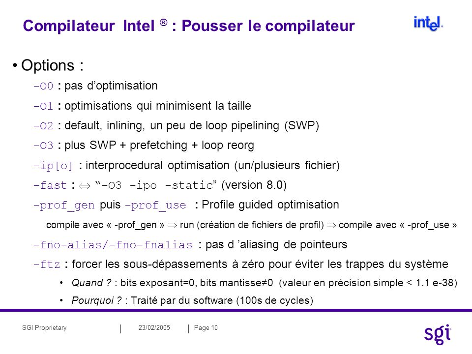 || 23/02/2005Page 10SGI Proprietary Compilateur Intel ® : Pousser le compilateur Options : -O0 : pas doptimisation -O1 : optimisations qui minimisent la taille -O2 : default, inlining, un peu de loop pipelining (SWP) -O3 : plus SWP + prefetching + loop reorg -ip[o] : interprocedural optimisation (un/plusieurs fichier) -fast : -O3 -ipo -static (version 8.0) -prof_gen puis -prof_use : Profile guided optimisation compile avec « -prof_gen » run (création de fichiers de profil) compile avec « -prof_use » -fno-alias/-fno-fnalias : pas d aliasing de pointeurs -ftz : forcer les sous-dépassements à zéro pour éviter les trappes du système Quand .