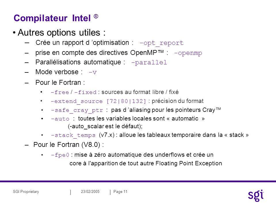 || 23/02/2005Page 11SGI Proprietary Compilateur Intel ® Autres options utiles : – Crée un rapport d optimisation : -opt_report – prise en compte des directives OpenMP : -openmp – Parallélisations automatique : -parallel – Mode verbose : -v – Pour le Fortran : -free / -fixed : sources au format libre / fixé -extend_source [72|80|132] : précision du format -safe_cray_ptr : pas d aliasing pour les pointeurs Cray -auto : toutes les variables locales sont « automatic » (-auto_scalar est le défaut); -stack_temps (v7.x) : alloue les tableaux temporaire dans la « stack » –Pour le Fortran (V8.0) : -fpe0 : mise à zéro automatique des underflows et crée un core à l apparition de tout autre Floating Point Exception