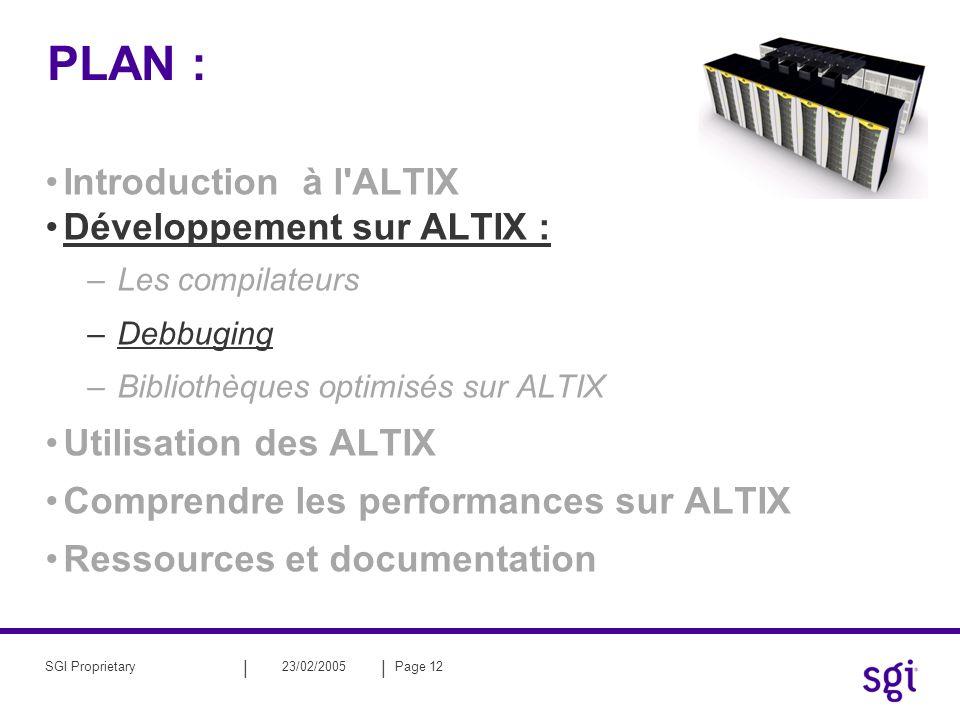 || 23/02/2005Page 12SGI Proprietary PLAN : Introduction à l'ALTIX Développement sur ALTIX : –Les compilateurs –Debbuging –Bibliothèques optimisés sur