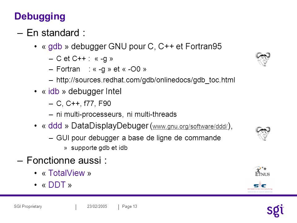 || 23/02/2005Page 13SGI Proprietary Debugging –En standard : « gdb » debugger GNU pour C, C++ et Fortran95 –C et C++ : « -g » –Fortran : « -g » et « -O0 » –http://sources.redhat.com/gdb/onlinedocs/gdb_toc.html « idb » debugger Intel –C, C++, f77, F90 –ni multi-processeurs, ni multi-threads « ddd » DataDisplayDebuger ( www.gnu.org/software/ddd/ ), –GUI pour debugger a base de ligne de commande »supporte gdb et idb –Fonctionne aussi : « TotalView » « DDT »